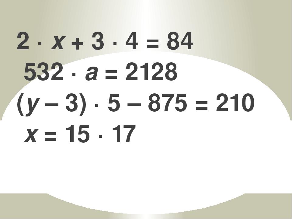 2 · x + 3 · 4 = 84 532 · а = 2128 (y – 3) · 5 – 875 = 210 x = 15 · 17