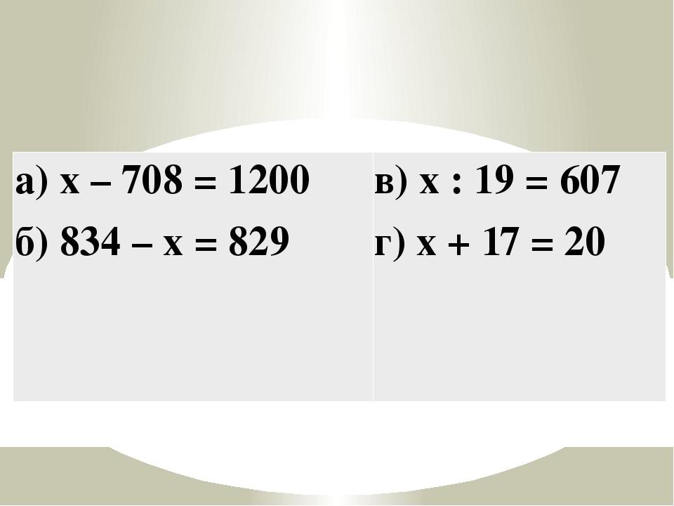 а) x – 708 = 1200 б) 834 – x = 829 в) x : 19 = 607 г) x + 17 = 20
