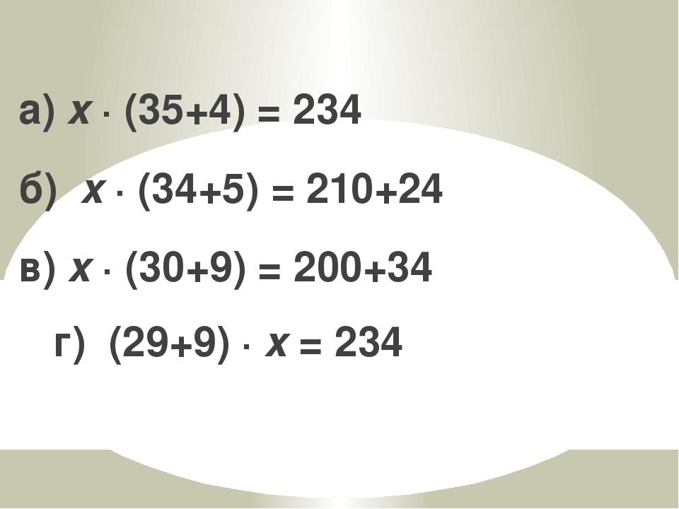 а) x · (35+4) = 234 б) x · (34+5) = 210+24 в) x · (30+9) = 200+34 г) (29+9) ·...