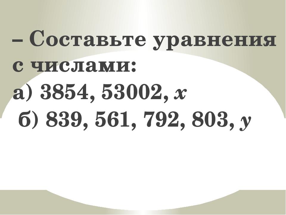 – Составьте уравнения с числами: а) 3854, 53002, x б) 839, 561, 792, 803, y