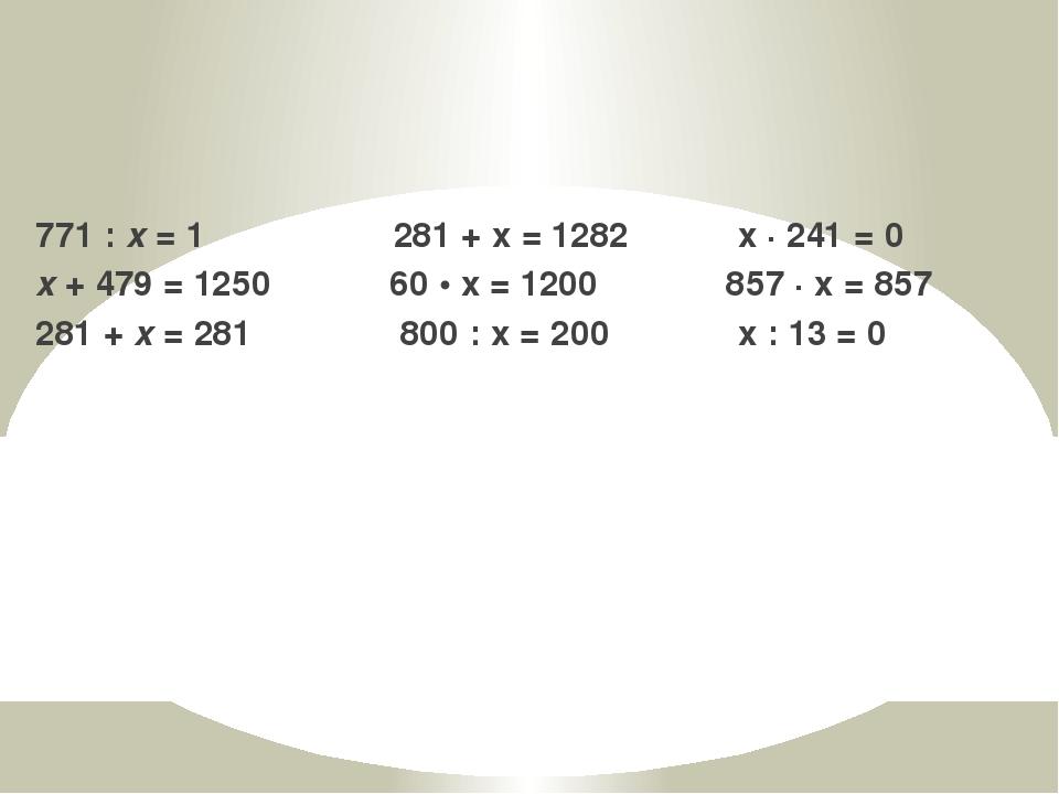 771 : x = 1 281 + х = 1282 х · 241 = 0 x + 479 = 1250 60 • х = 1200 857 · х =...