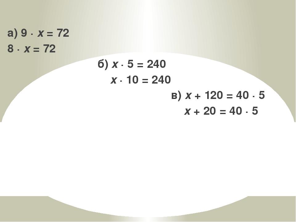 а) 9 · x = 72 8 · x = 72 б) x · 5 = 240 x · 10 = 240 в) x + 120 = 40 · 5 x +...