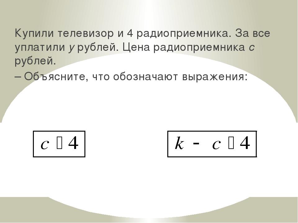 Купили телевизор и 4 радиоприемника. За все уплатили y рублей. Цена радиоприе...