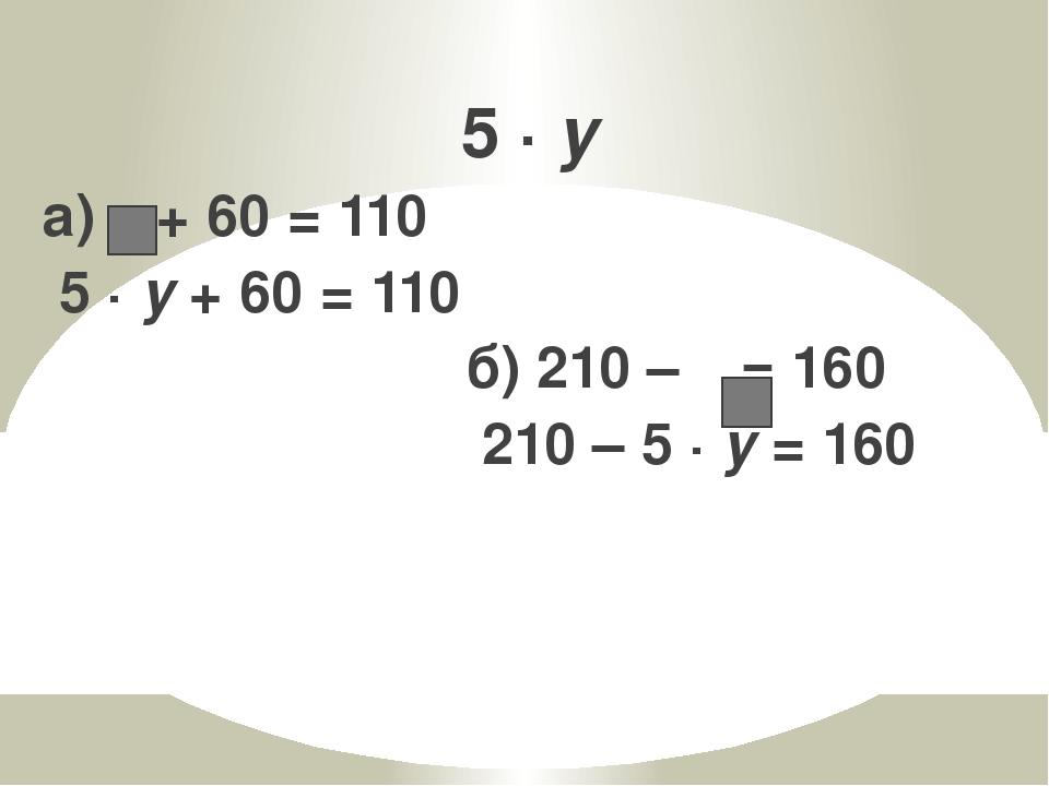5 · y а)  + 60 = 110 5 · y + 60 = 110 б) 210 –  = 160 210 – 5 · y = 160