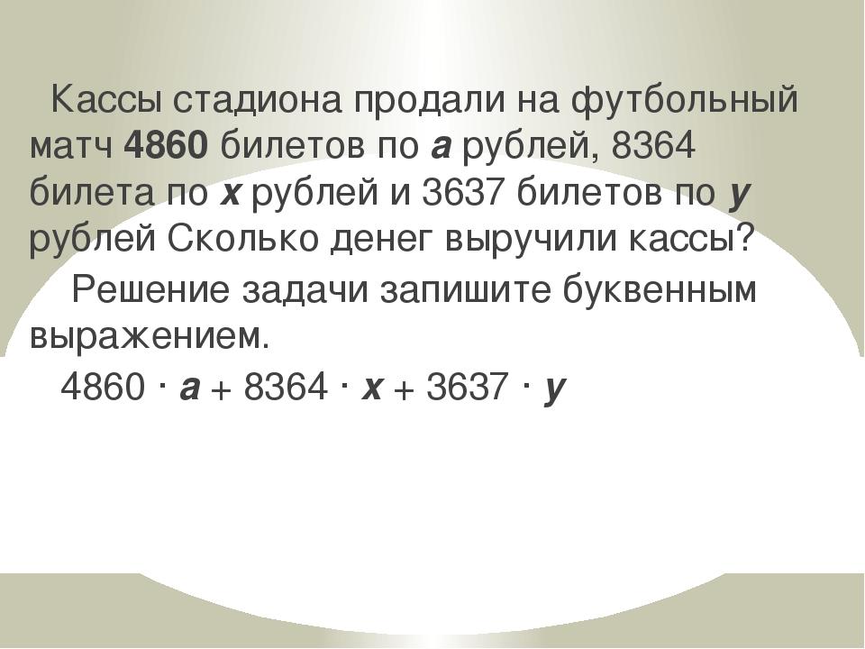 Кассы стадиона продали на футбольный матч 4860 билетов по а рублей, 8364 биле...