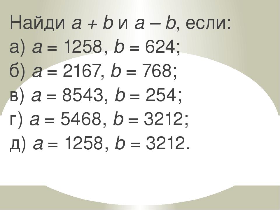Найди а + b и а – b, если: а) a = 1258, b = 624; б) a = 2167, b = 768; в) a =...