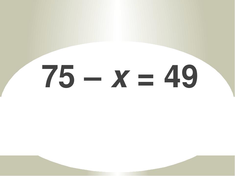 75 – x = 49