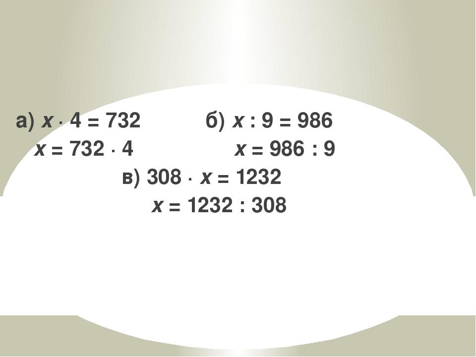 а) x · 4 = 732 б) x : 9 = 986 x = 732 · 4 x = 986 : 9 в) 308 · x = 1232 x = 1...
