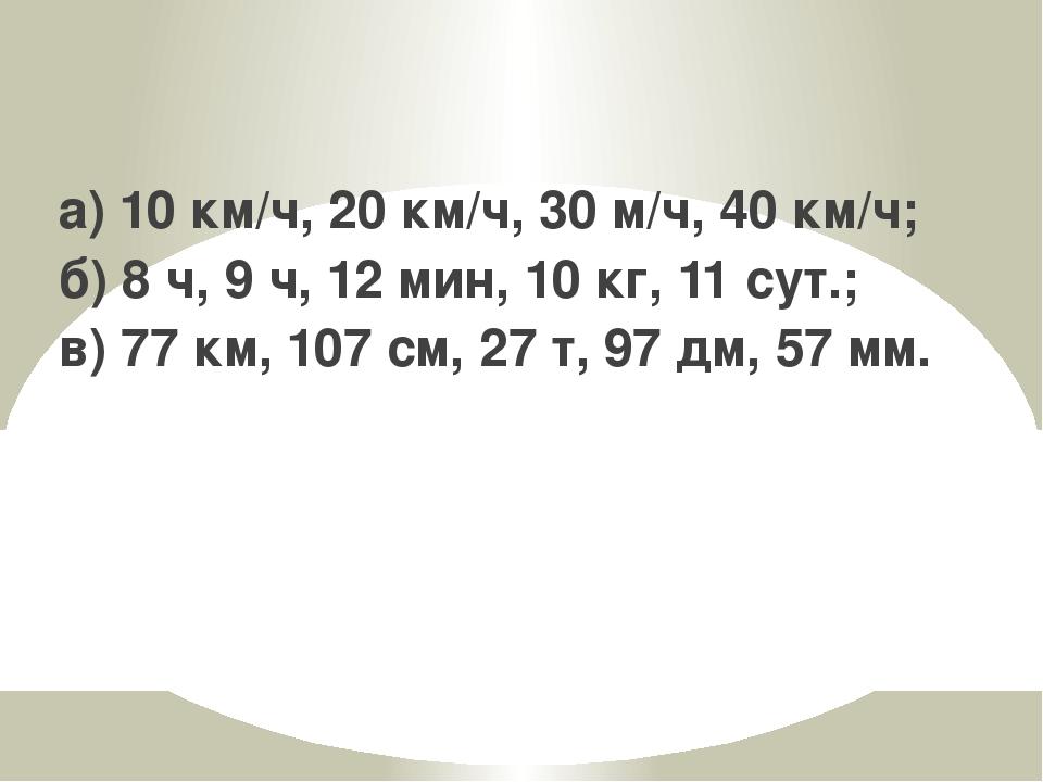 а) 10 км/ч, 20 км/ч, 30 м/ч, 40 км/ч; б) 8 ч, 9 ч, 12 мин, 10 кг, 11 сут.; в)...