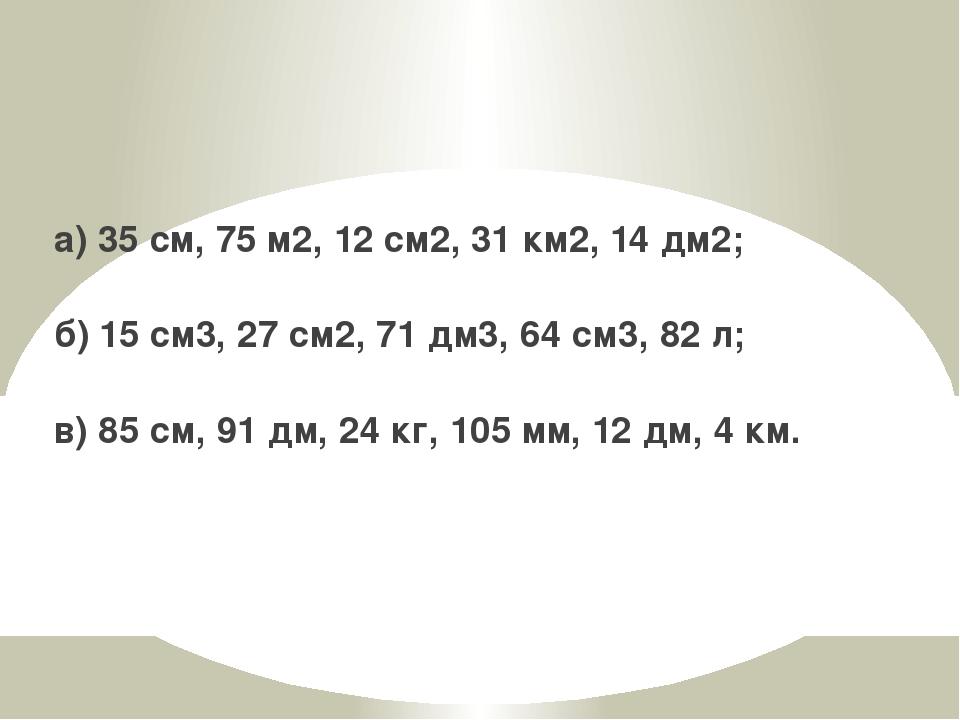 а) 35 см, 75 м2, 12 см2, 31 км2, 14 дм2; б) 15 см3, 27 см2, 71 дм3, 64 см3, 8...