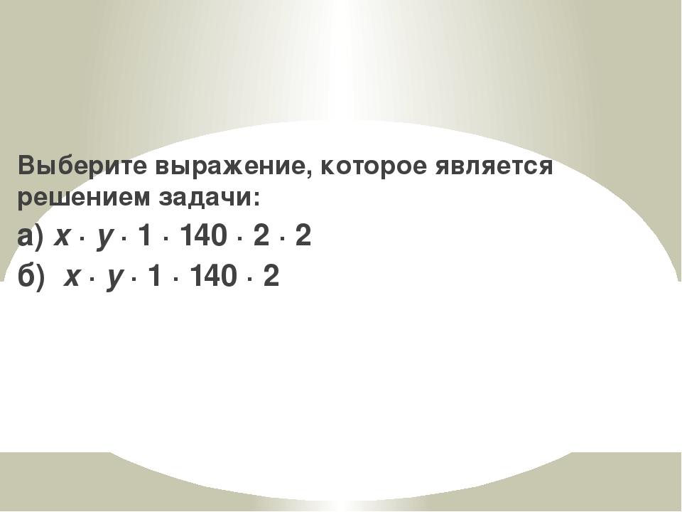 Выберите выражение, которое является решением задачи: а) x · y · 1 · 140 · 2...
