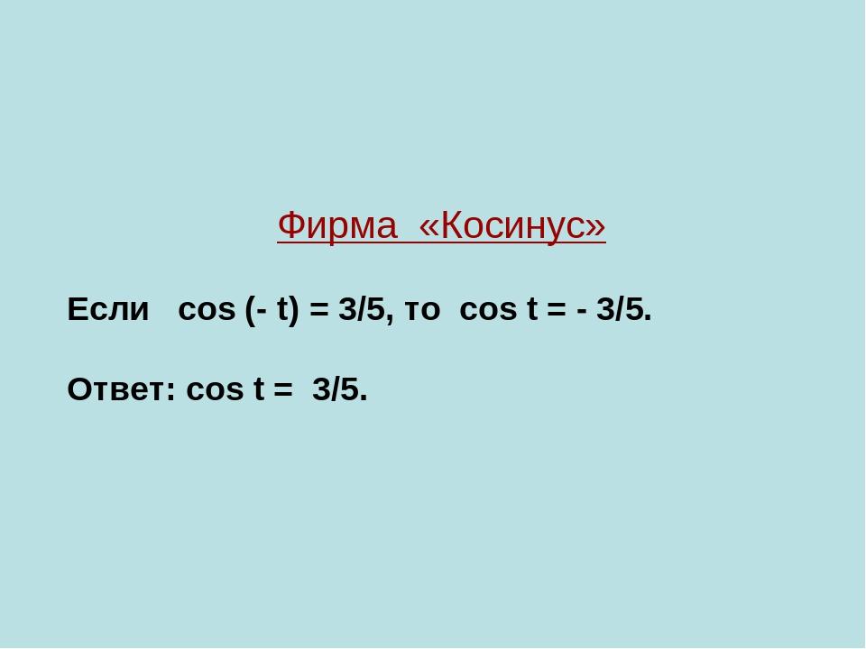 Фирма «Косинус» Если cos (- t) = 3/5, то cos t = - 3/5. Ответ: cos t = 3/5.