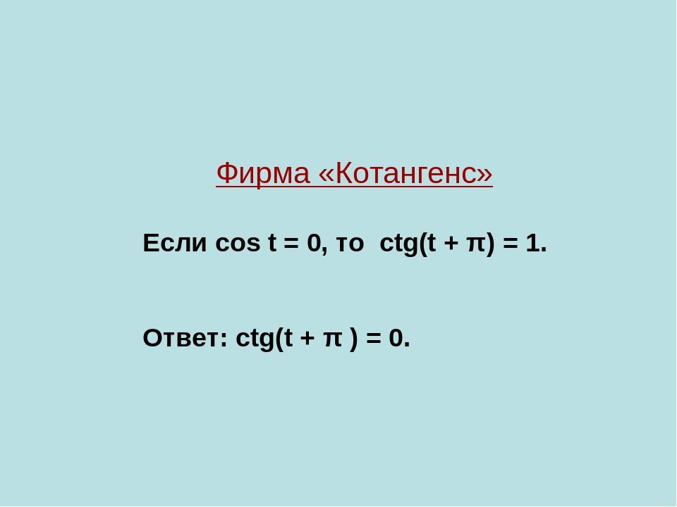 Фирма «Котангенс» Если cos t = 0, то ctg(t + π) = 1. Ответ: ctg(t + π ) = 0.