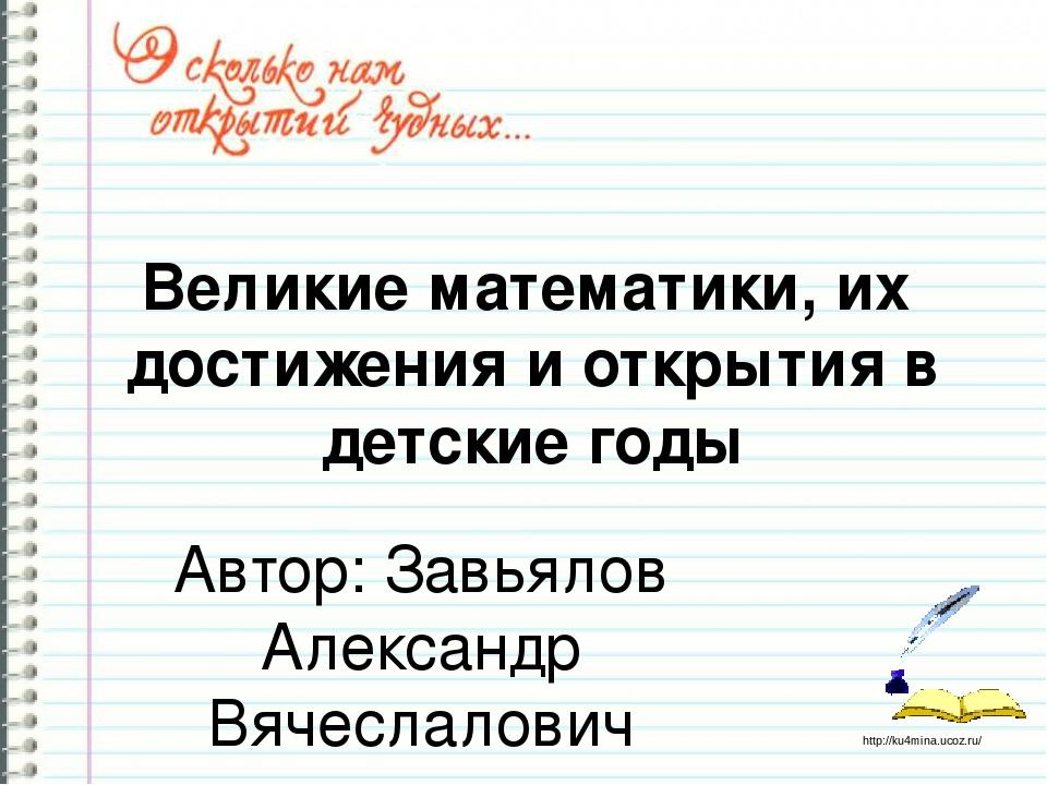 Великие математики, их достижения и открытия в детские годы Автор: Завьялов А...