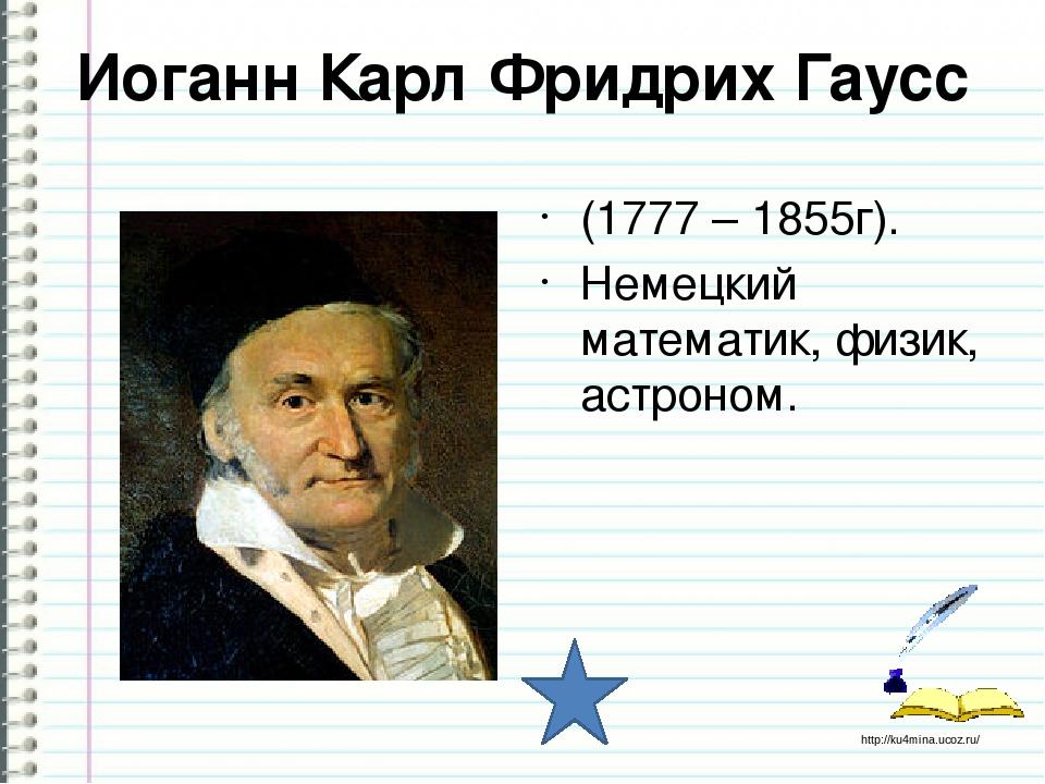 Иоганн Карл Фридрих Гаусс (1777 – 1855г). Немецкий математик, физик, астроном...