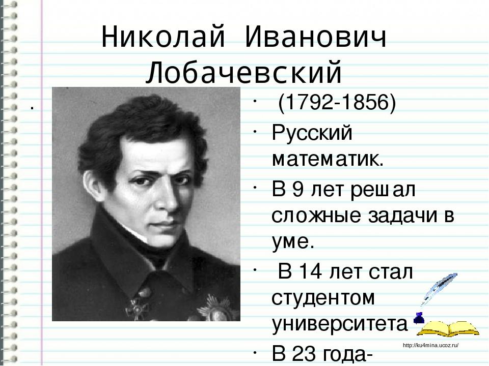 Николай Иванович Лобачевский . (1792-1856) Русский математик. В 9 лет решал с...