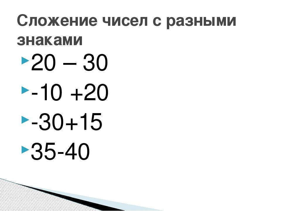 20 – 30 -10 +20 -30+15 35-40 Сложение чисел с разными знаками