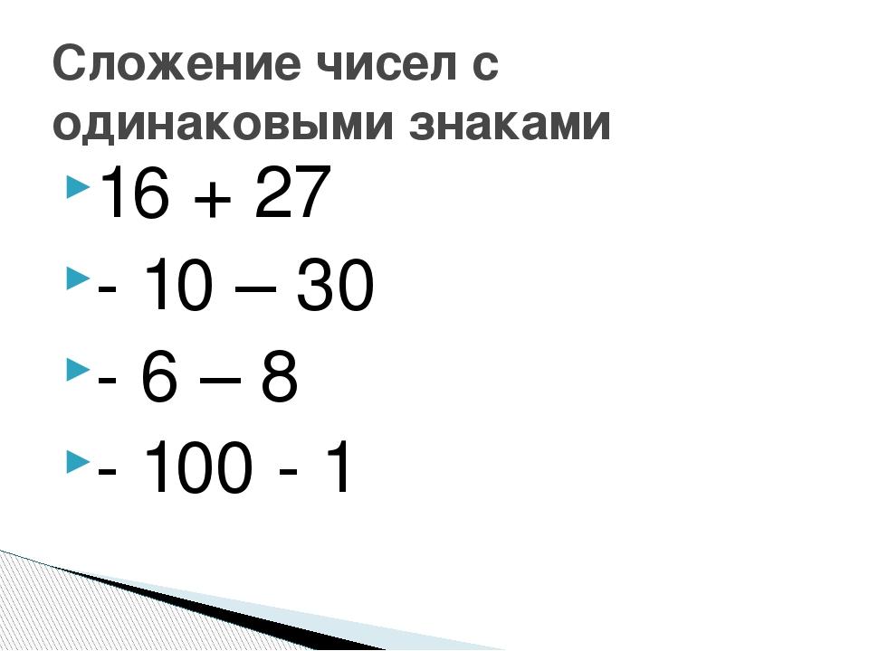 16 + 27 - 10 – 30 - 6 – 8 - 100 - 1 Сложение чисел с одинаковыми знаками