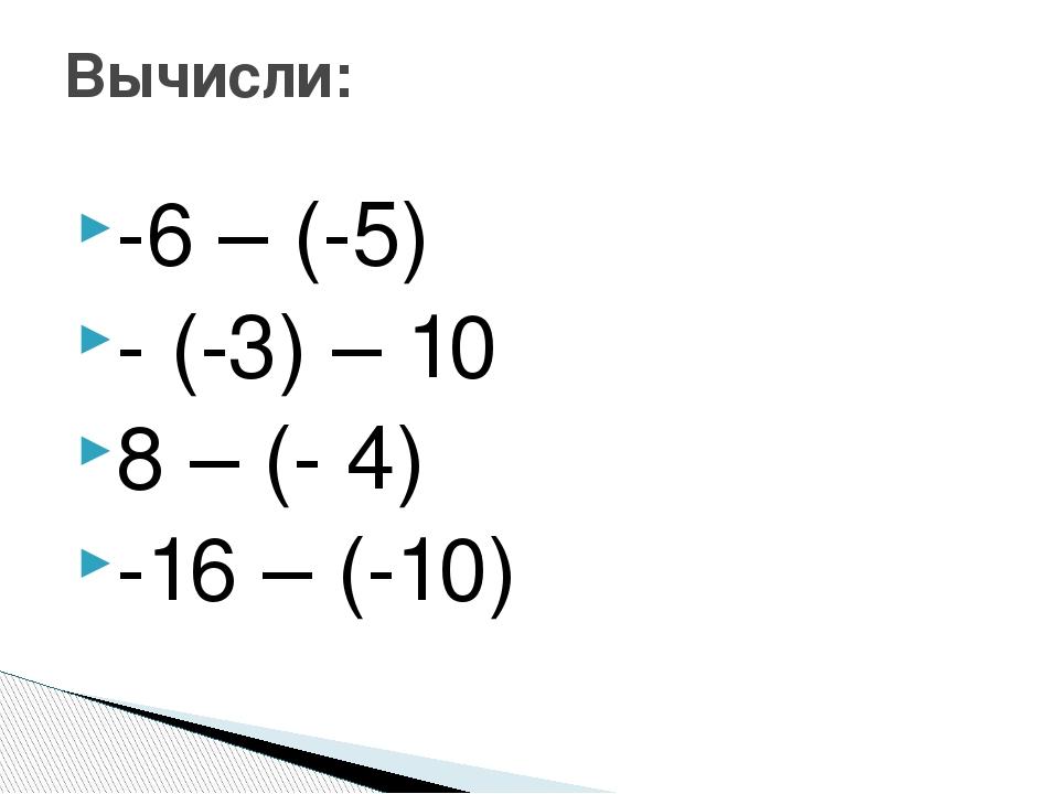 -6 – (-5) - (-3) – 10 8 – (- 4) -16 – (-10) Вычисли: