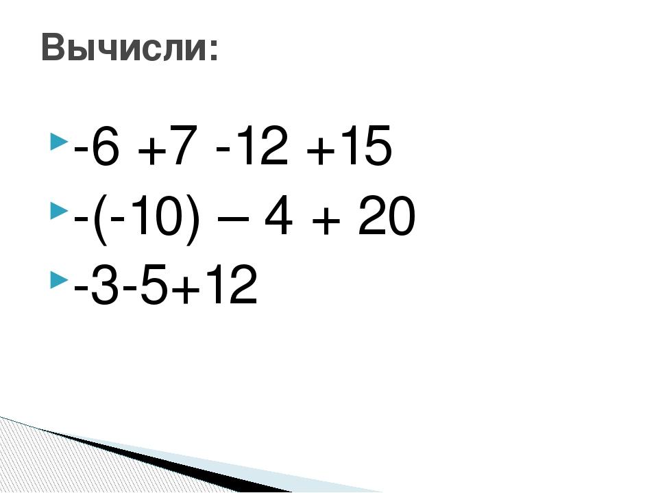 -6 +7 -12 +15 -(-10) – 4 + 20 -3-5+12 Вычисли: