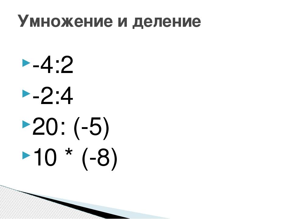 -4:2 -2:4 20: (-5) 10 * (-8) Умножение и деление