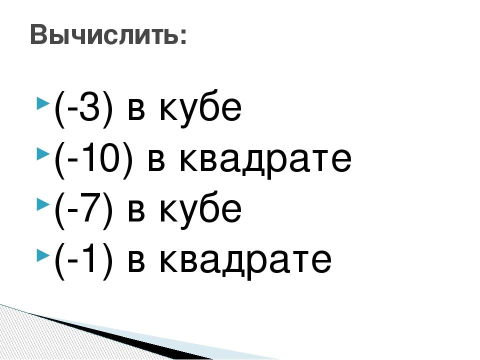(-3) в кубе (-10) в квадрате (-7) в кубе (-1) в квадрате Вычислить: