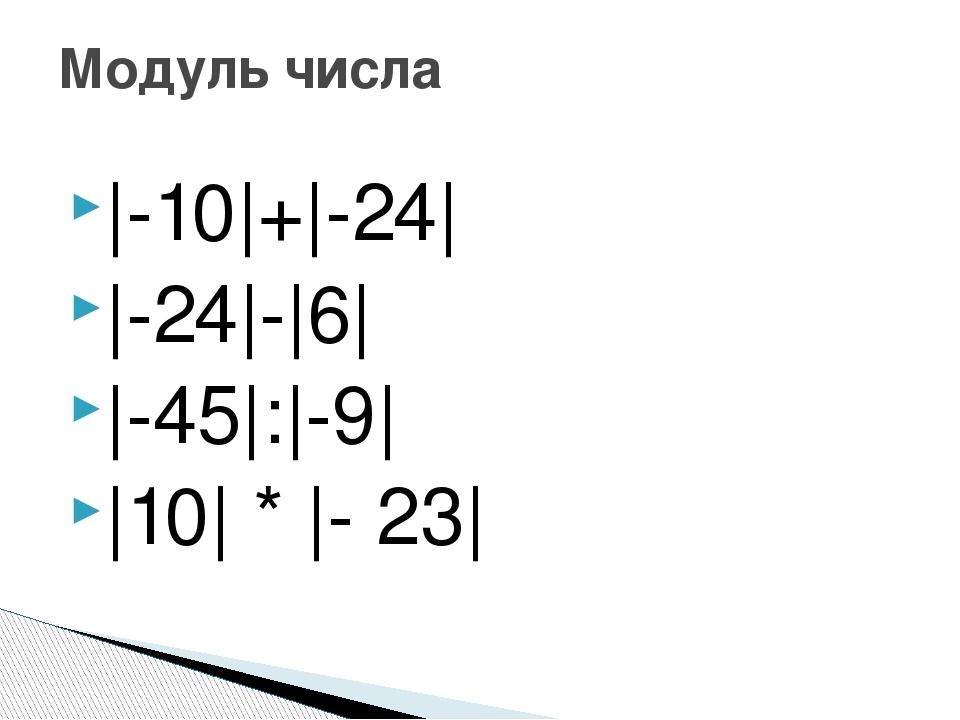 |-10|+|-24| |-24|-|6| |-45|:|-9| |10| * |- 23| Модуль числа