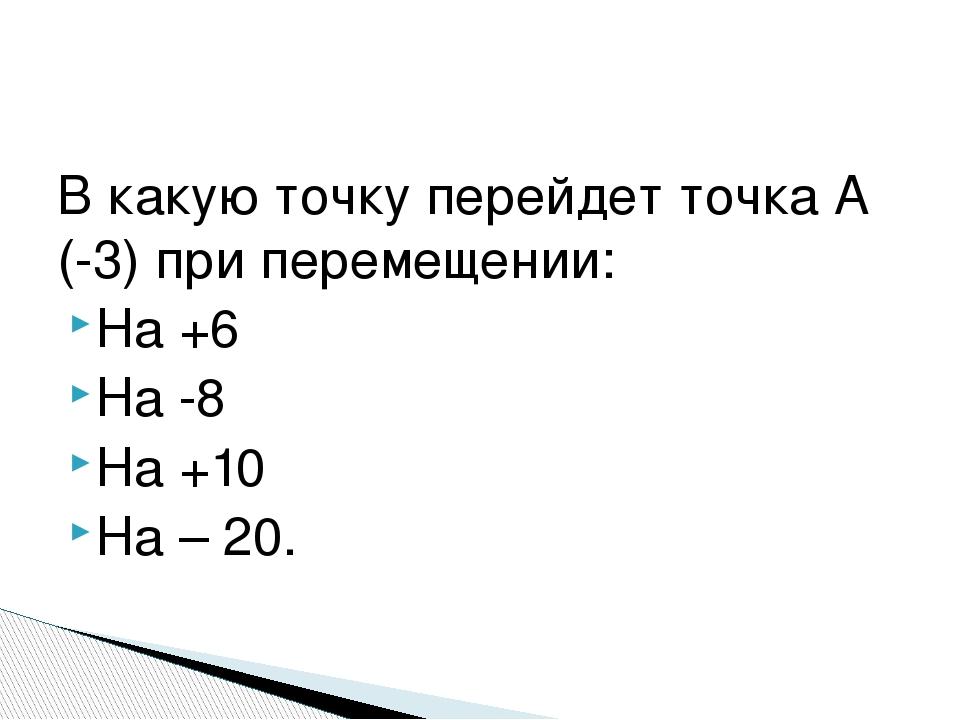 В какую точку перейдет точка А (-3) при перемещении: На +6 На -8 На +10 На – 20.