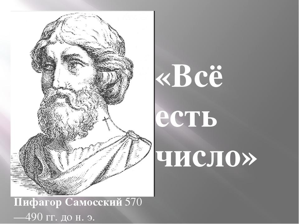 «Всё есть число» Пифагор Самосский570—490гг. дон.э.