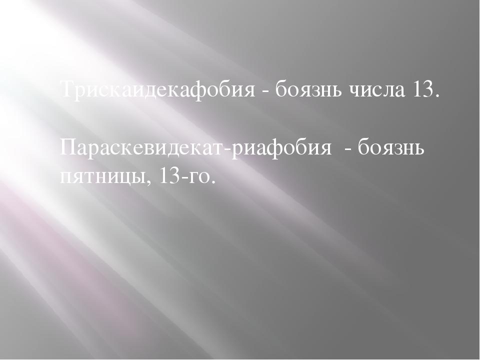 Трискаидекафобия - боязнь числа 13. Параскевидекат-риафобия - боязнь пятницы,...