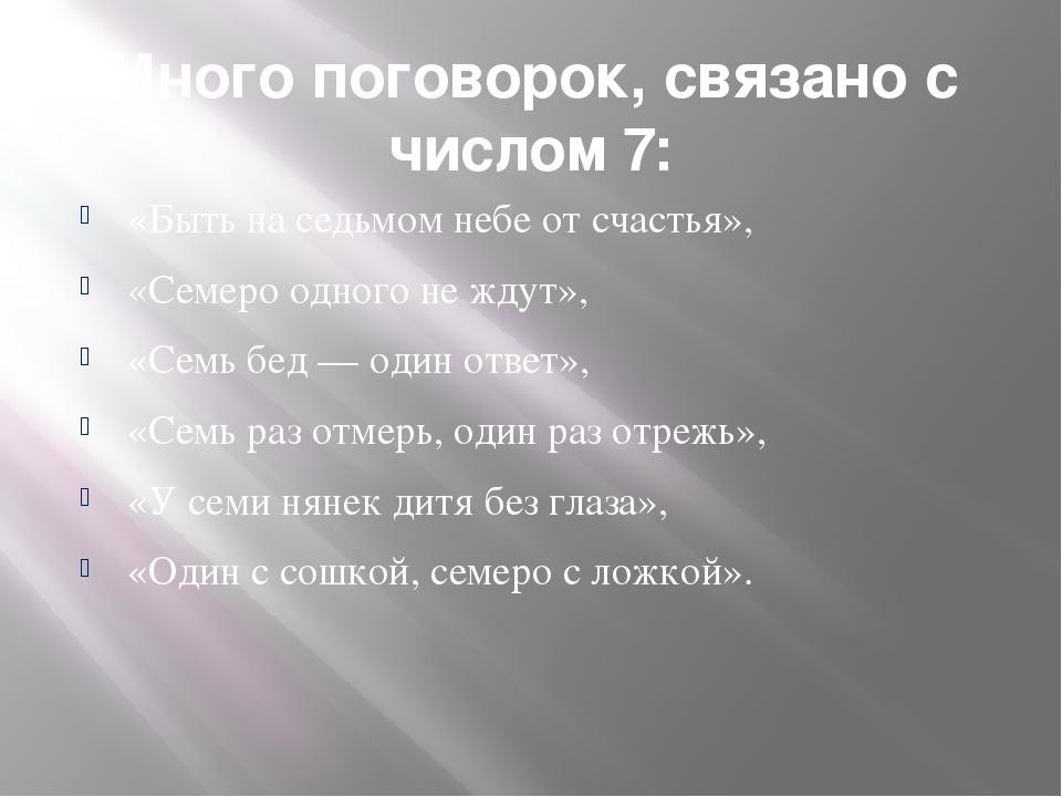 Много поговорок, связано с числом 7: «Быть на седьмом небе от счастья», «Семе...
