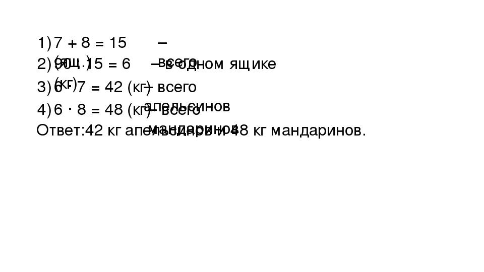 7 + 8 = 15 (ящ.) 1) – всего 90 : 15 = 6 (кг) 2) – в одном ящике 6 · 7 = 42 (к...