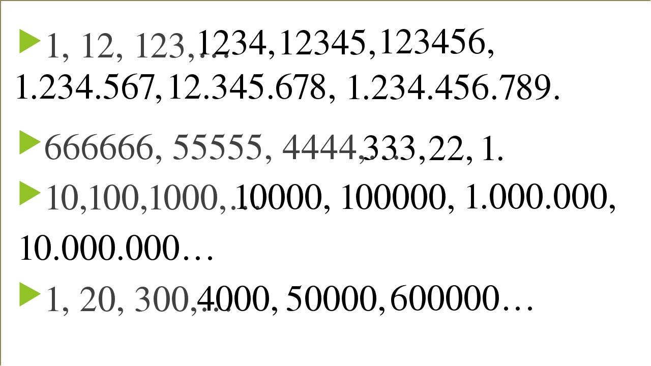 1, 12, 123,… 666666, 55555, 4444,… 10,100,1000,… 1, 20, 300,… 1234, 12345, 12...