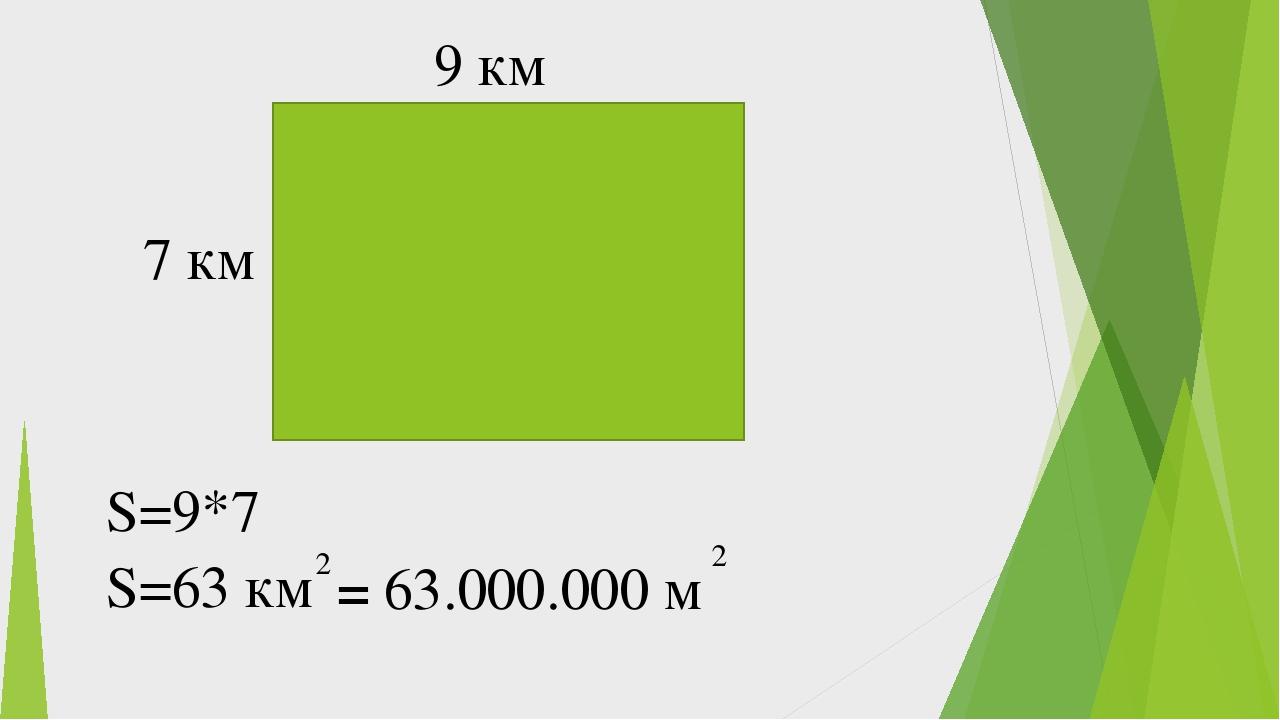 9 км 7 км S=9*7 S=63 км 2 2 63.000.000 м =