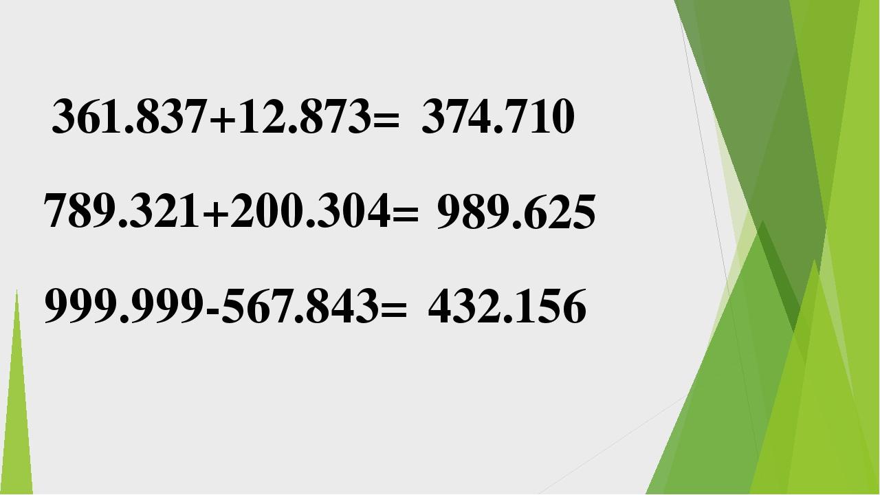 361.837+12.873= 789.321+200.304= 999.999-567.843= 374.710 989.625 432.156