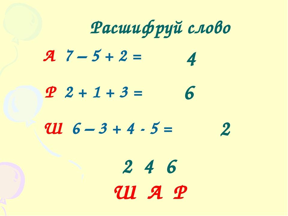 2 4 6 Ш А Р Расшифруй слово А 7 – 5 + 2 = Р 2 + 1 + 3 = Ш 6 – 3 + 4 - 5 = 4 6 2