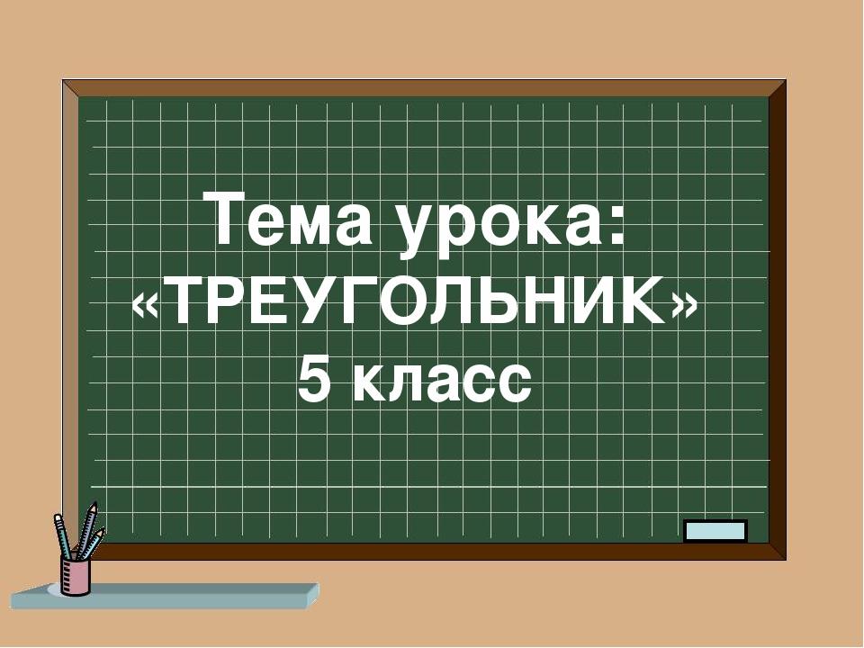 Тема урока: «ТРЕУГОЛЬНИК» 5 класс