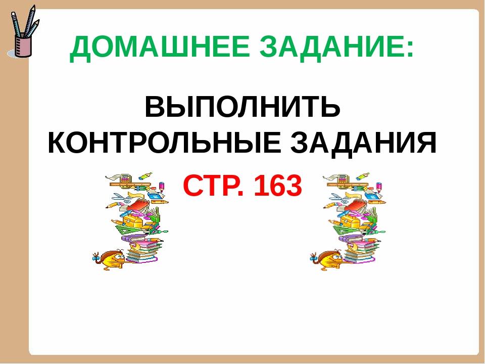 ДОМАШНЕЕ ЗАДАНИЕ: ВЫПОЛНИТЬ КОНТРОЛЬНЫЕ ЗАДАНИЯ СТР. 163