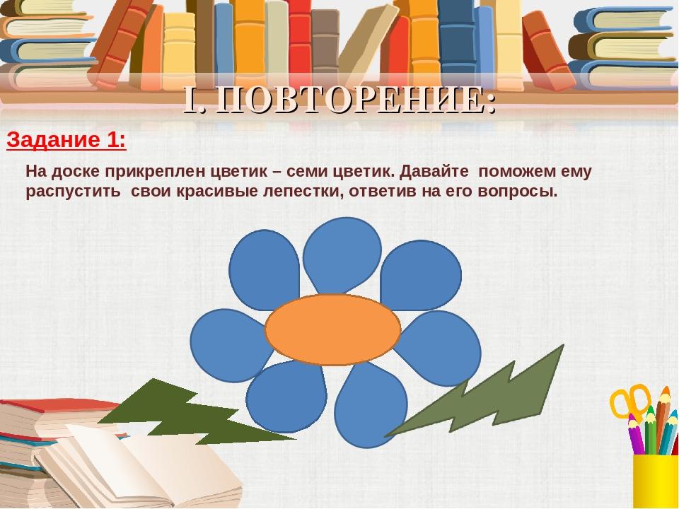 I. ПОВТОРЕНИЕ: Задание 1: На доске прикреплен цветик – семи цветик. Давайте п...