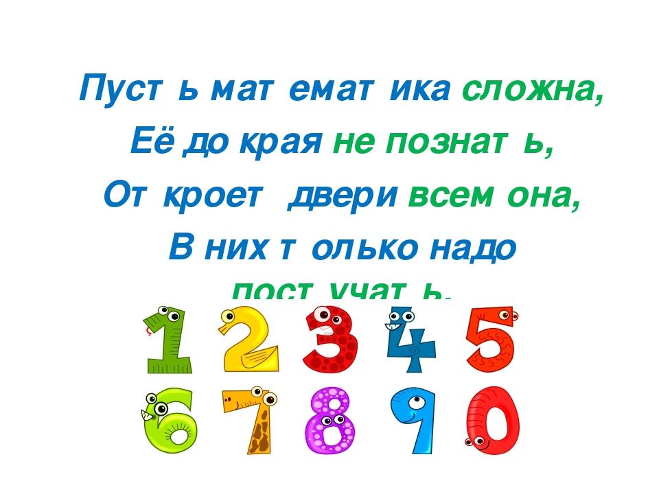 Пусть математика сложна, Её до края не познать, Откроет двери всем она, В них...