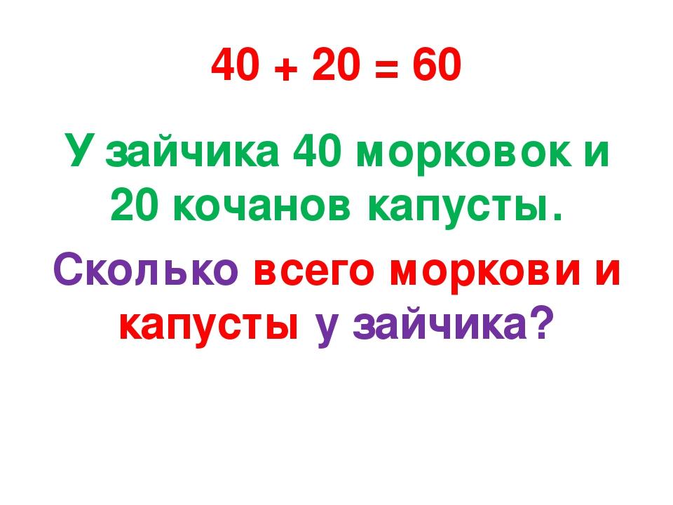 40 + 20 = 60 У зайчика 40 морковок и 20 кочанов капусты. Сколько всего морков...