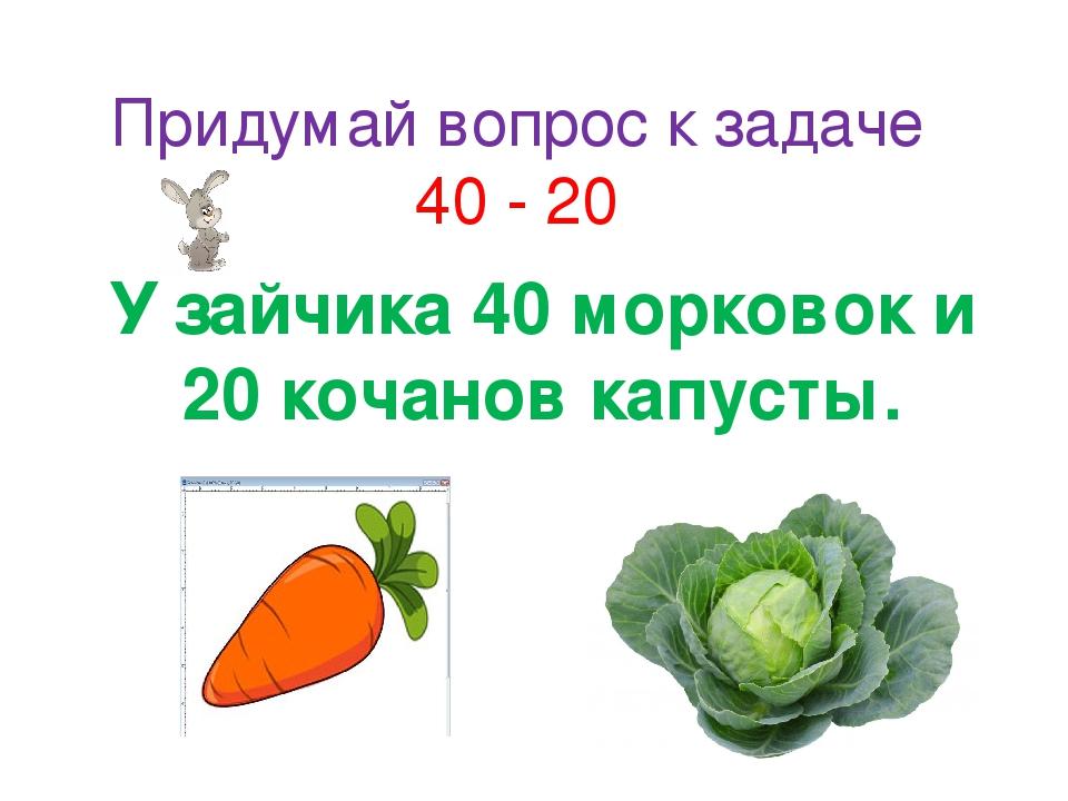 Придумай вопрос к задаче 40 - 20 У зайчика 40 морковок и 20 кочанов капусты.
