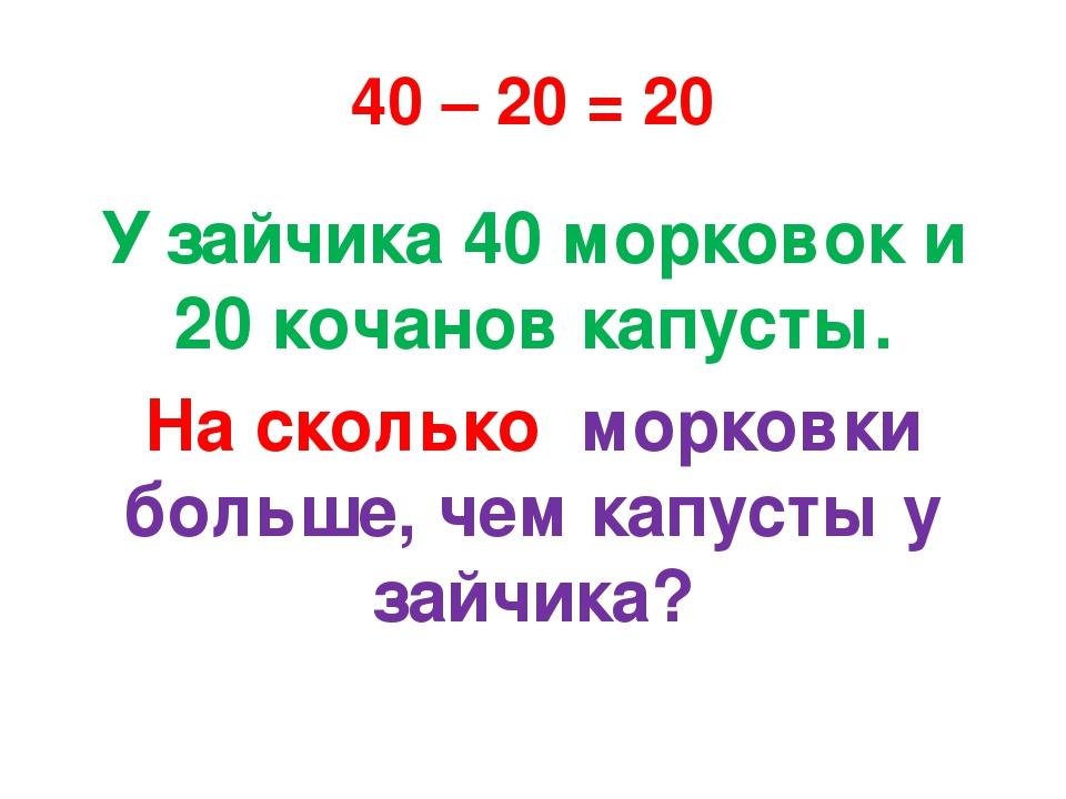 40 – 20 = 20 У зайчика 40 морковок и 20 кочанов капусты. На сколько морковки...