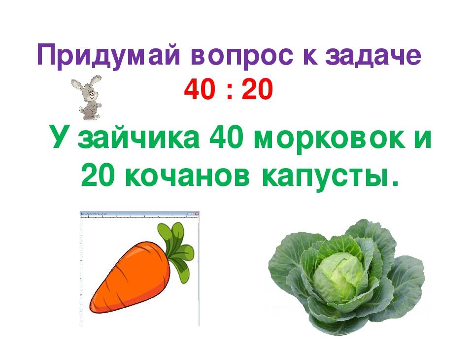 Придумай вопрос к задаче 40 : 20 У зайчика 40 морковок и 20 кочанов капусты.