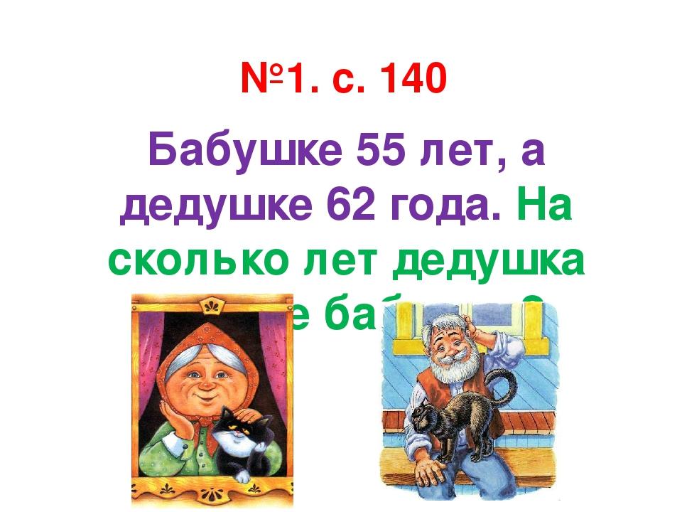 №1. с. 140 Бабушке 55 лет, а дедушке 62 года. На сколько лет дедушка старше б...