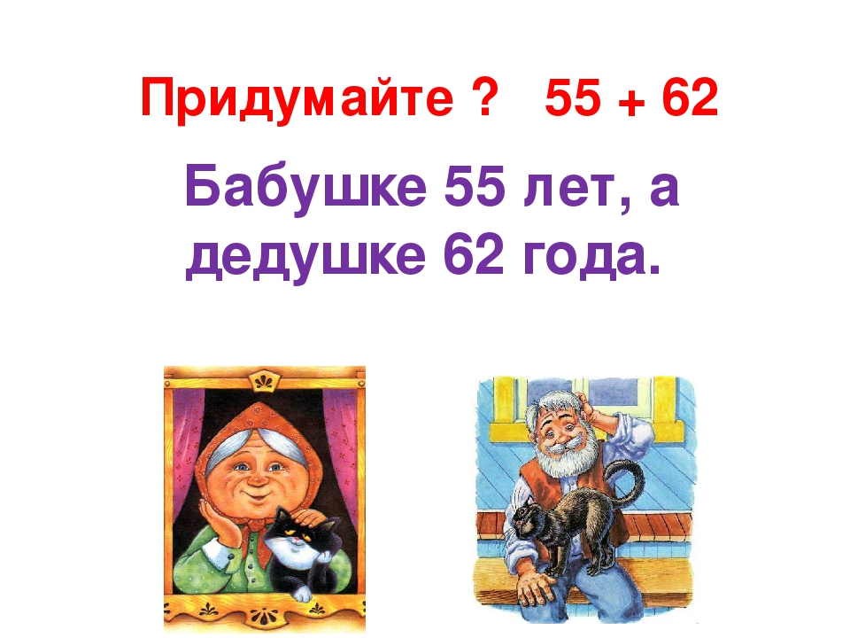 Придумайте ? 55 + 62 Бабушке 55 лет, а дедушке 62 года.