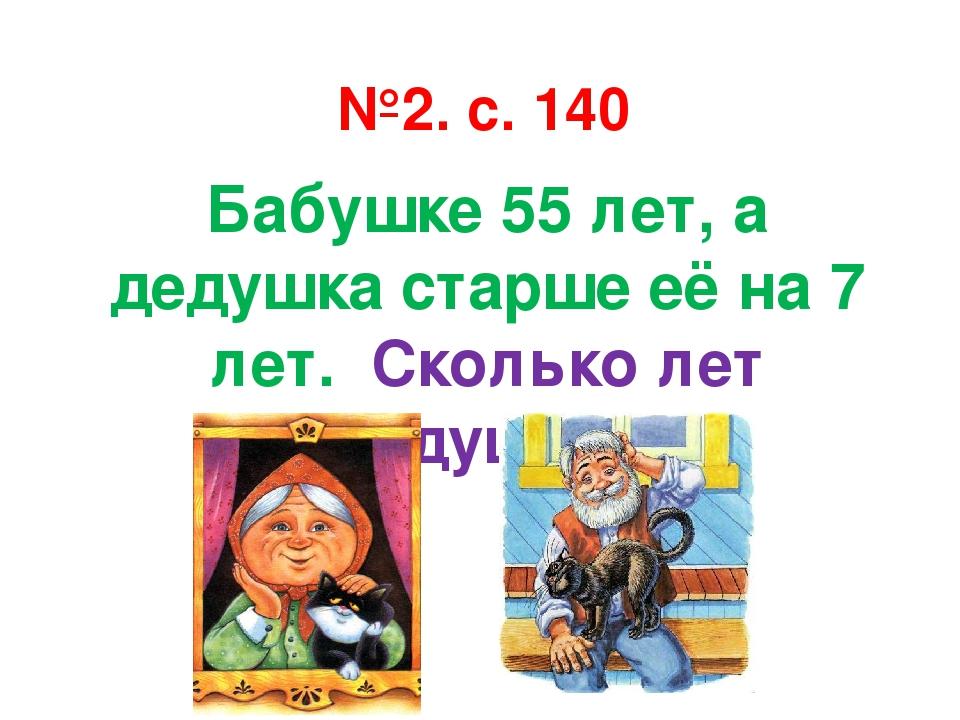 №2. с. 140 Бабушке 55 лет, а дедушка старше её на 7 лет. Сколько лет дедушке?
