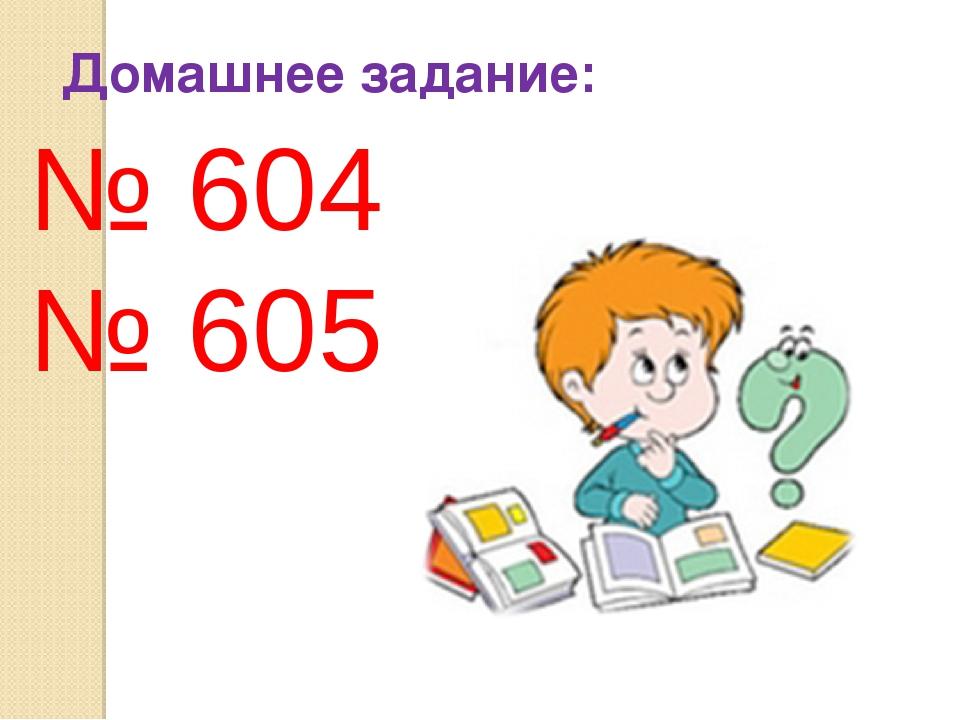 Домашнее задание: № 604 № 605