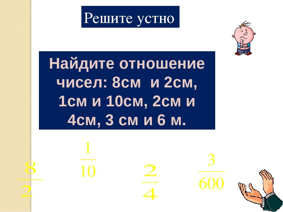 Решите устно Найдите отношение чисел: 8см и 2см, 1см и 10см, 2см и 4см, 3 см...