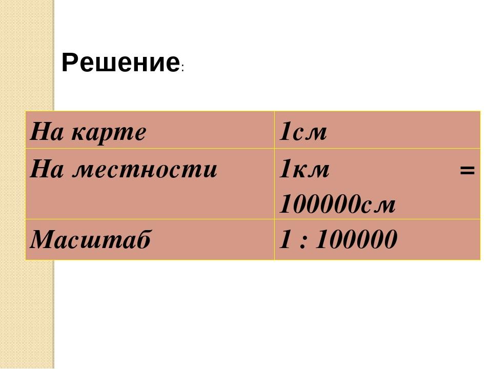 Решение: На карте 1см На местности 1км = 100000см Масштаб 1 : 100000